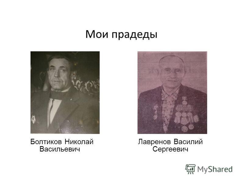 Мои прадеды Болтиков Николай Васильевич Лавренов Василий Сергеевич