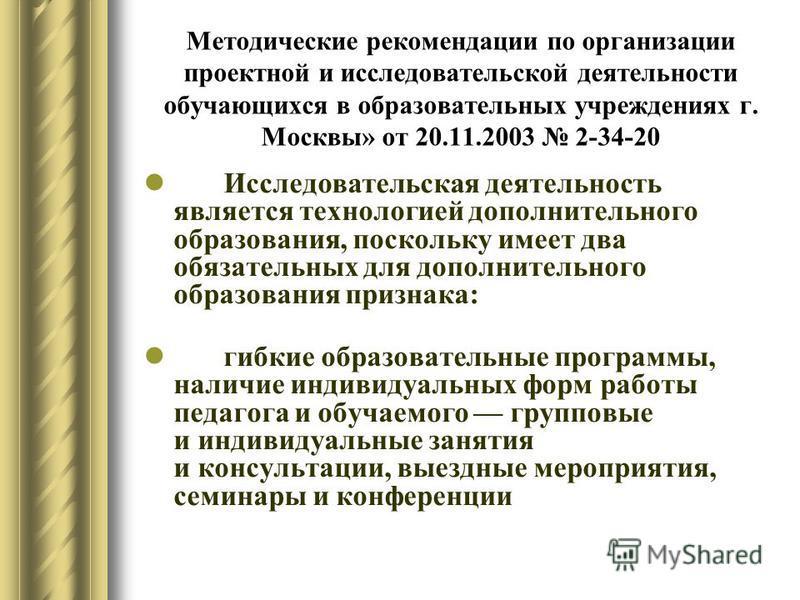 Методические рекомендации по организации проектной и исследовательской деятельности обучающихся в образовательных учреждениях г. Москвы» от 20.11.2003 2-34-20 Исследовательская деятельность является технологией дополнительного образования, поскольку