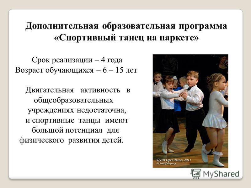 Дополнительная образовательная программа «Спортивный танец на паркете» Срок реализации – 4 года Возраст обучающихся – 6 – 15 лет Двигательная активность в общеобразовательных учреждениях недостаточна, и спортивные танцы имеют большой потенциал для фи