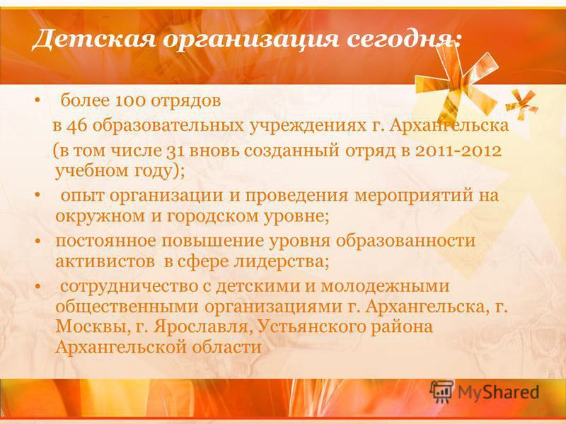 Детская организация сегодня: более 100 отрядов в 46 образовательных учреждениях г. Архангельска (в том числе 31 вновь созданный отряд в 2011-2012 учебном году); опыт организации и проведения мероприятий на окружном и городском уровне; постоянное повы