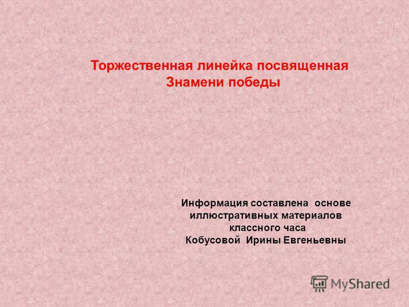 Торжественная линейка посвященная Знамени победы Информация составлена основе иллюстративных материалов классного часа Кобусовой Ирины Евгеньевны