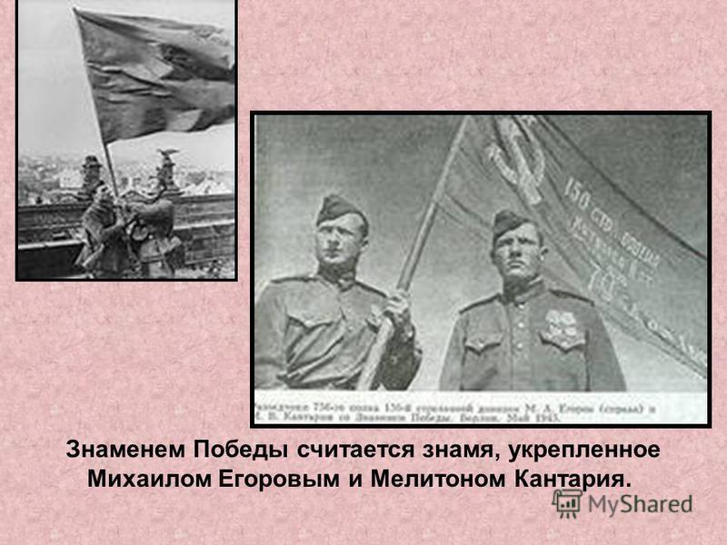 Знаменем Победы считается знамя, укрепленное Михаилом Егоровым и Мелитоном Кантария.
