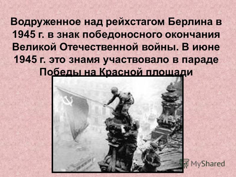 Водруженное над рейхстагом Берлина в 1945 г. в знак победоносного окончания Великой Отечественной войны. В июне 1945 г. это знамя участвовало в параде Победы на Красной площади