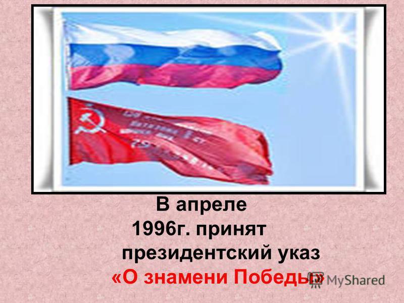 В апреле 1996 г. принят президентский указ «О знамени Победы»