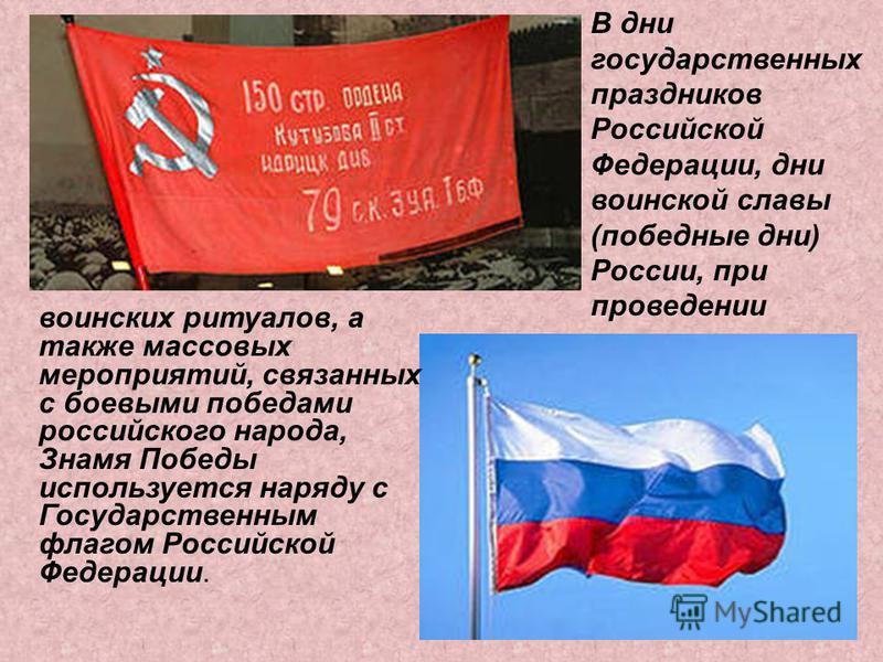 воинских ритуалов, а также массовых мероприятий, связанных с боевыми победами российского народа, Знамя Победы используется наряду с Государственным флагом Российской Федерации. В дни государственных праздников Российской Федерации, дни воинской слав