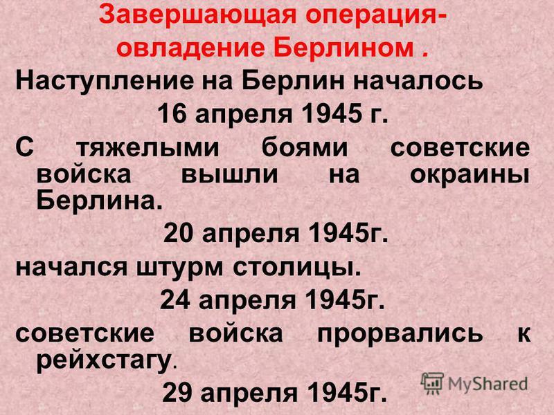 Завершающая операция- овладение Берлином. Наступление на Берлин началось 16 апреля 1945 г. С тяжелыми боями советские войска вышли на окраины Берлина. 20 апреля 1945 г. начался штурм столицы. 24 апреля 1945 г. советские войска прорвались к рейхстагу.