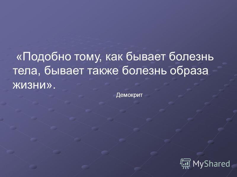 «Подобно тому, как бывает болезнь тела, бывает также болезнь образа жизни». Демокрит