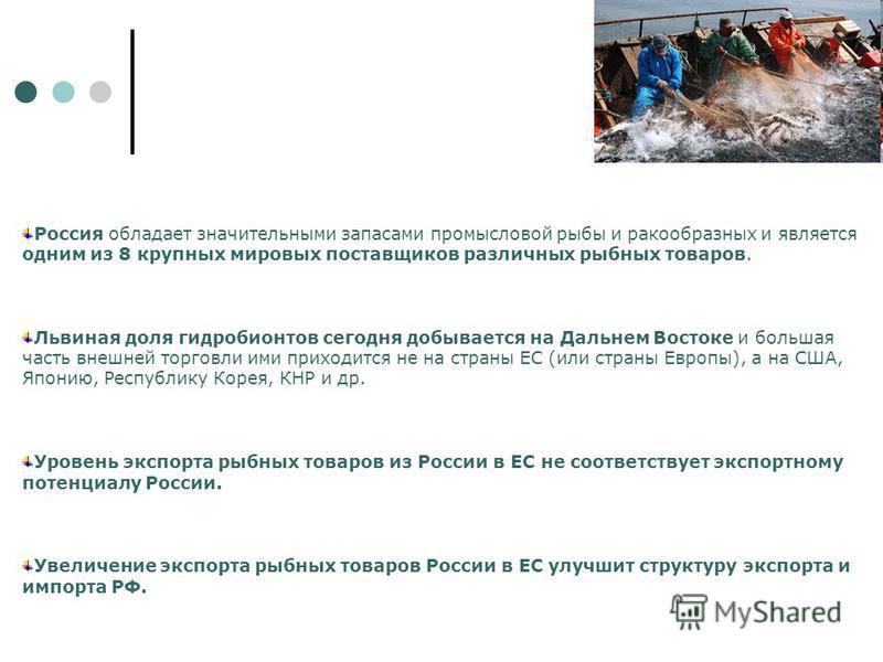 Россия обладает значительными запасами промысловой рыбы и ракообразных и является одним из 8 крупных мировых поставщиков различных рыбных товаров. Львиная доля гидробионтов сегодня добывается на Дальнем Востоке и большая часть внешней торговли ими пр