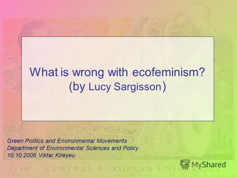 Green Politics and Environmental Movements Department of Environmental Sciences and Policy 10.10.2006 Viktar Kireyeu What is wrong with ecofeminism? (by Lucy Sargisson )