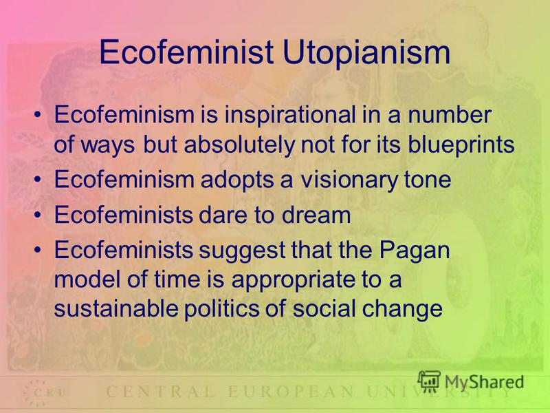 Ecofeminist Utopianism Ecofeminism is inspirational in a number of ways but absolutely not for its blueprints Ecofeminism adopts a visionary tone Ecofeminists dare to dream Ecofeminists suggest that the Pagan model of time is appropriate to a sustain