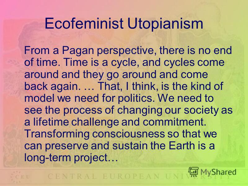 Ecofeminist Utopianism From a Pagan perspective, there is no end of time. Time is a cycle, and cycles come around and they go around and come back again. … That, I think, is the kind of model we need for politics. We need to see the process of changi