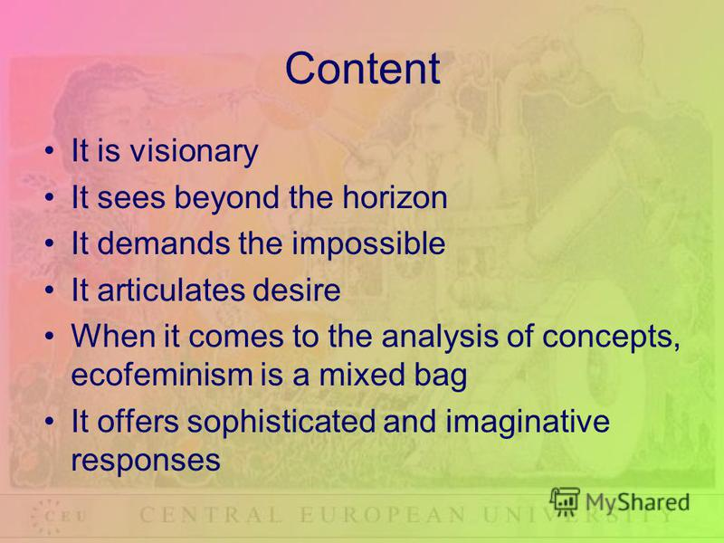 Content It is visionary It sees beyond the horizon It demands the impossible It articulates desire When it comes to the analysis of concepts, ecofeminism is a mixed bag It offers sophisticated and imaginative responses