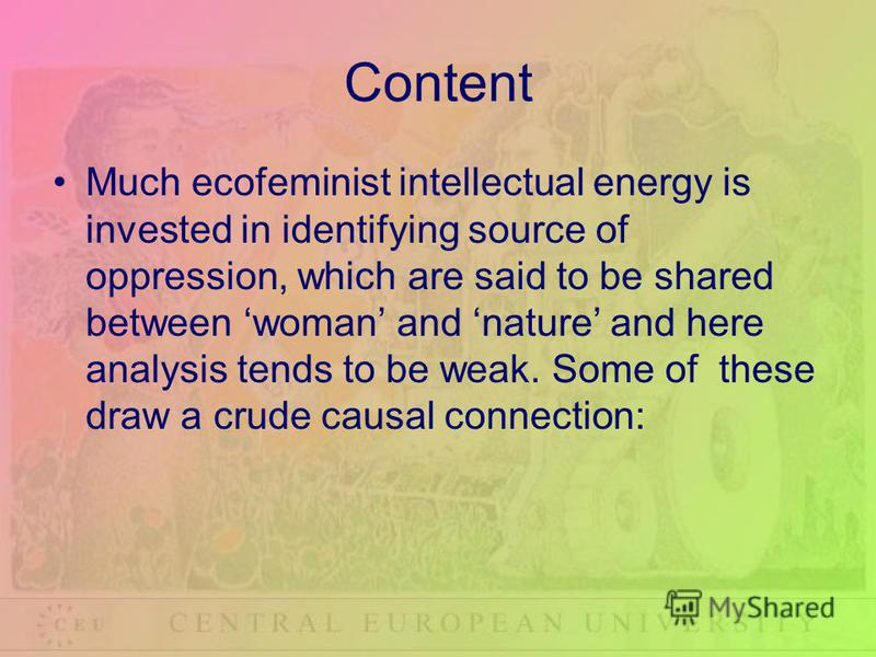 Content Much ecofeminist intellectual energy is invested in identifying source of oppression, which are said to be shared between woman and nature and here analysis tends to be weak. Some of these draw a crude causal connection: