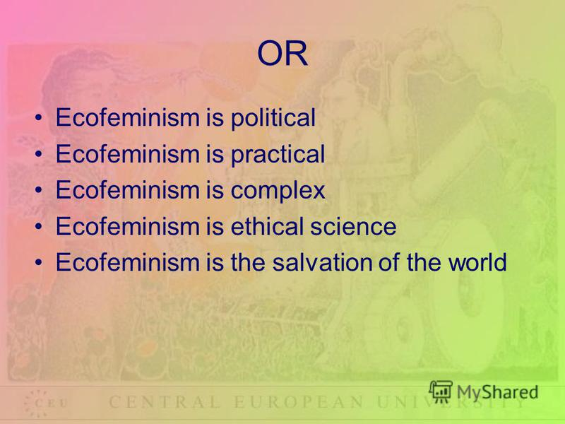 OR Ecofeminism is political Ecofeminism is practical Ecofeminism is complex Ecofeminism is ethical science Ecofeminism is the salvation of the world