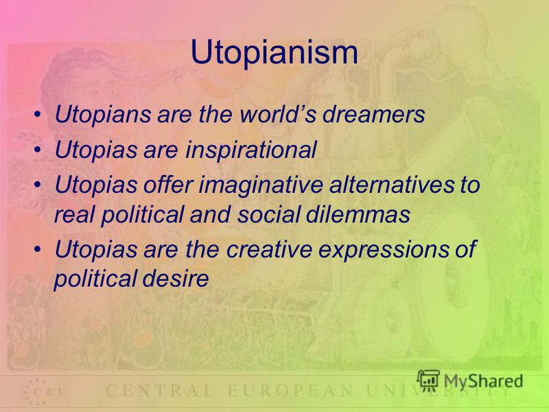 Utopianism Utopians are the worlds dreamers Utopias are inspirational Utopias offer imaginative alternatives to real political and social dilemmas Utopias are the creative expressions of political desire
