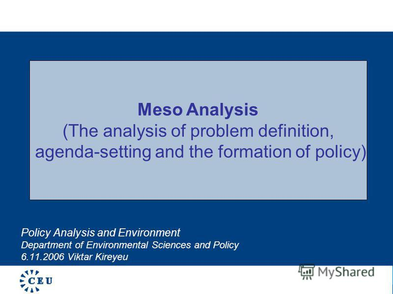 Policy Analysis and Environment Department of Environmental Sciences and Policy 6.11.2006 Viktar Kireyeu Meso Analysis (The analysis of problem definition, agenda-setting and the formation of policy)