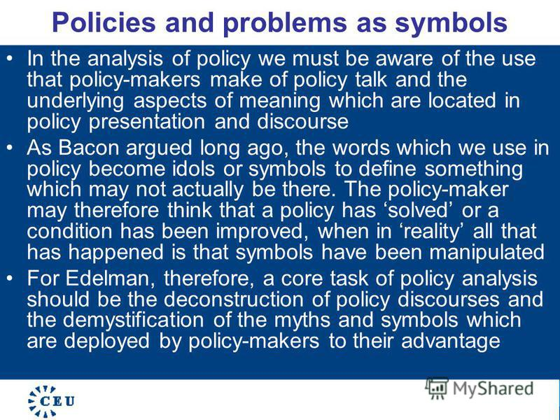 Policies and problems as symbols In the analysis of policy we must be aware of the use that policy-makers make of policy talk and the underlying aspects of meaning which are located in policy presentation and discourse As Bacon argued long ago, the w