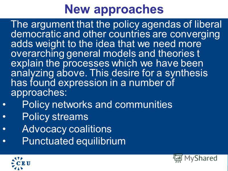 New approaches The argument that the policy agendas of liberal democratic and other countries are converging adds weight to the idea that we need more overarching general models and theories t explain the processes which we have been analyzing above.