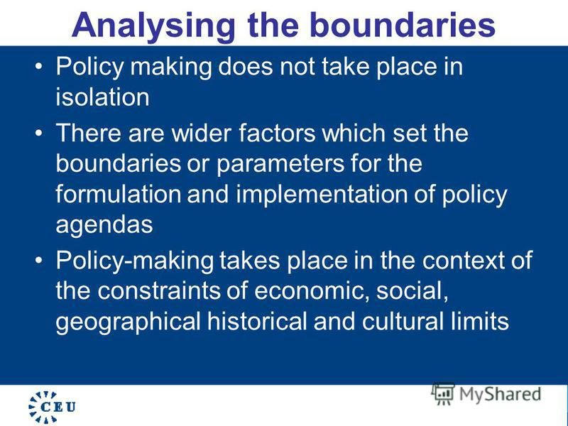 Analysing the boundaries Policy making does not take place in isolation There are wider factors which set the boundaries or parameters for the formulation and implementation of policy agendas Policy-making takes place in the context of the constraint