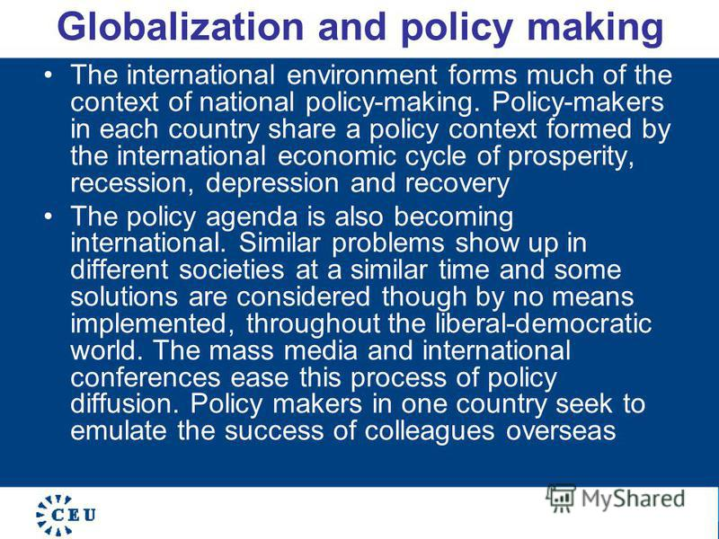 Globalization and policy making The international environment forms much of the context of national policy-making. Policy-makers in each country share a policy context formed by the international economic cycle of prosperity, recession, depression an
