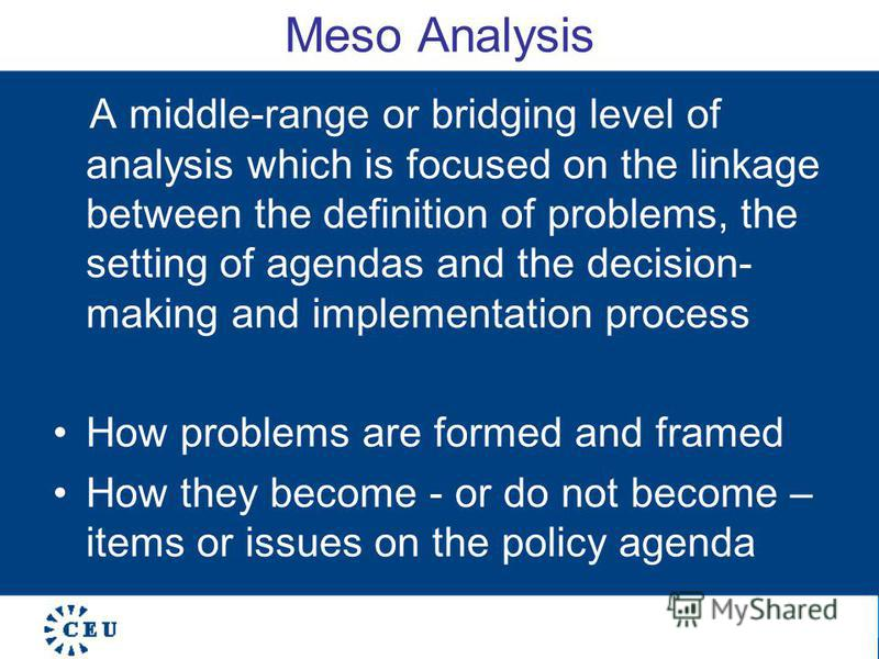 Meso Analysis A middle-range or bridging level of analysis which is focused on the linkage between the definition of problems, the setting of agendas and the decision- making and implementation process How problems are formed and framed How they beco