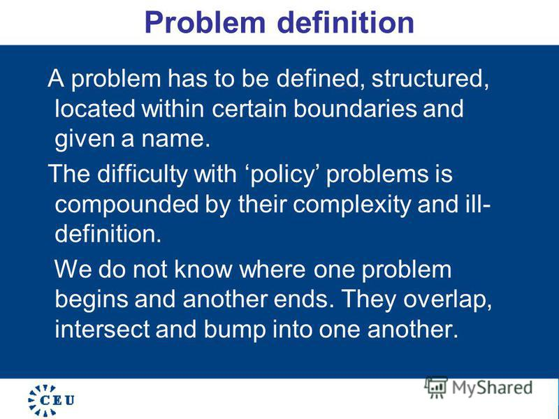 Problem definition A problem has to be defined, structured, located within certain boundaries and given a name. The difficulty with policy problems is compounded by their complexity and ill- definition. We do not know where one problem begins and ano