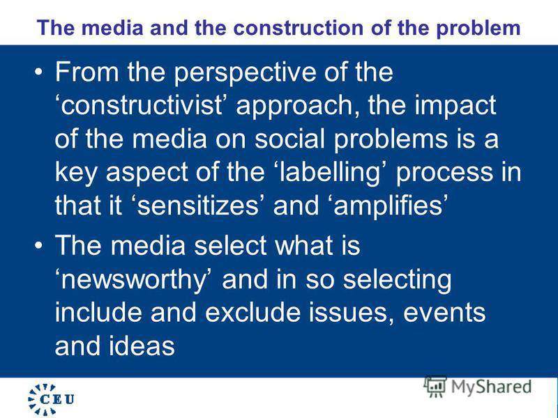 The media and the construction of the problem From the perspective of the constructivist approach, the impact of the media on social problems is a key aspect of the labelling process in that it sensitizes and amplifies The media select what is newswo