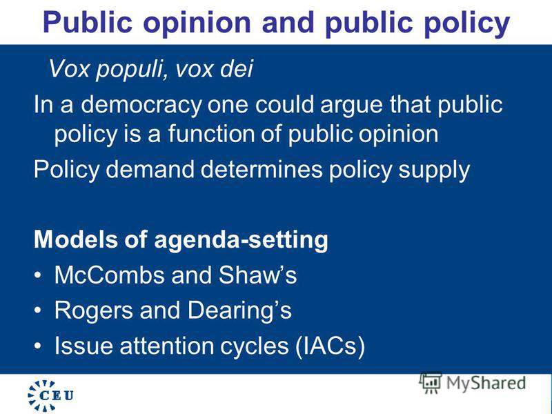 Public opinion and public policy Vox populi, vox dei In a democracy one could argue that public policy is a function of public opinion Policy demand determines policy supply Models of agenda-setting McCombs and Shaws Rogers and Dearings Issue attenti