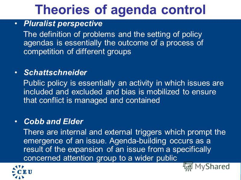 Theories of agenda control Pluralist perspective The definition of problems and the setting of policy agendas is essentially the outcome of a process of competition of different groups Schattschneider Public policy is essentially an activity in which