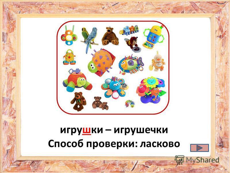 игрушки – игрушечки Способ проверки: ласково