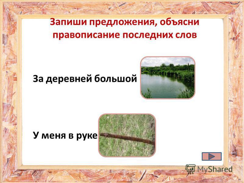За деревней большой У меня в руке пруд. прут.