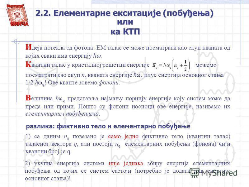 2.2. Елементарне екситације (побуђења) И И деја потекла од фотона: ЕМ талас се може посматрати као скуп кваната од којих сваки има енергију ћ К К вантни талас у кристалној решетци енергије посматрати као скуп n q кваната енергије ћ q плус енергија ос