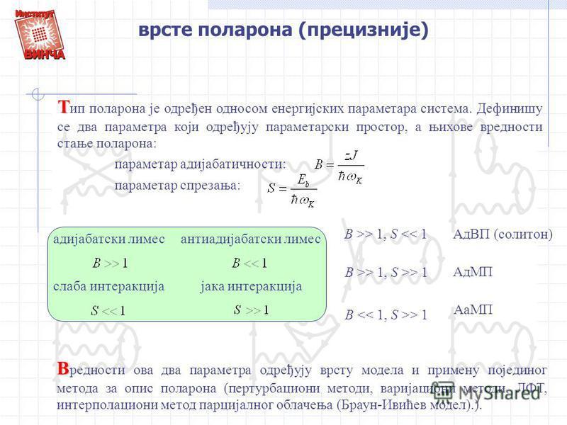 врсте поларона (прецизније) Т Т ип поларона је одређен односом енергијских параметара система. Дефинишу се два параметра који одређују параметарски простор, а њихове вредности стање поларона: параметар адијабатичности: параметар спрезања: адијабатски