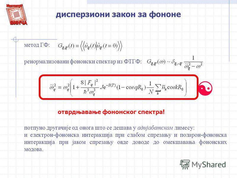 дисперзиони закон за фононе метод ГФ: ренормализовани фононски спектар из ФТГФ: [ отврдњавање фононског спектра! потпуно другачије од онога што се дешава у адијабатском лимесу: и електрон-фононска интеракција при слабом спрезању и поларон-фононска ин