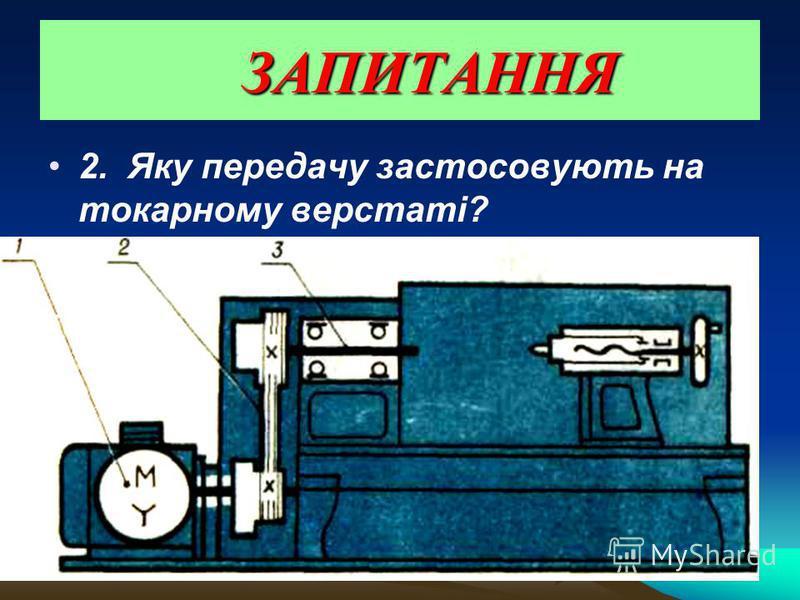 ЗАПИТАННЯ ЗАПИТАННЯ 2. Яку передачу застосовують на токарному верстаті?