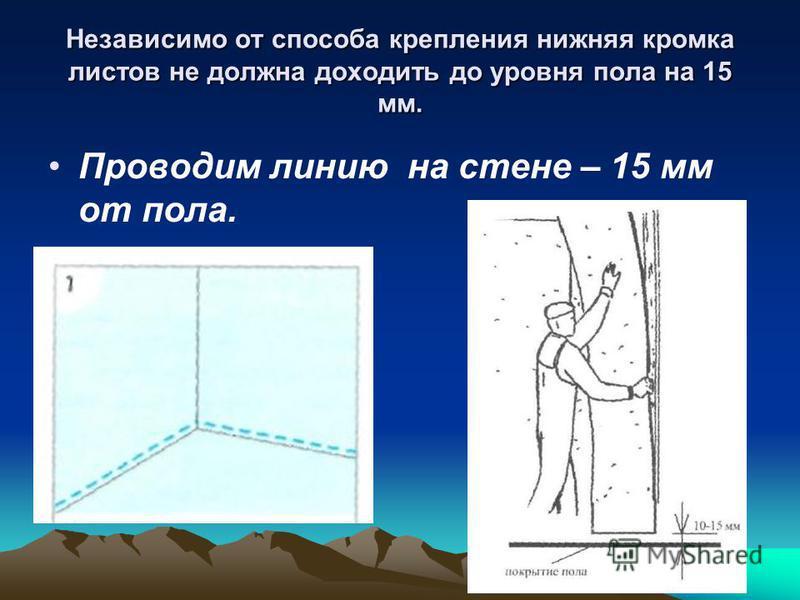 Независимо от способа крепления нижняя кромка листов не должна доходить до уровня пола на 15 мм. Проводим линию на стене – 15 мм от пола.