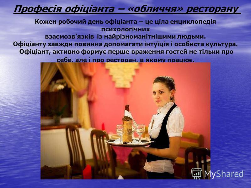 Професія офіціанта – «обличчя» ресторану Кожен робочий день офіціанта – це ціла енциклопедія психологічних взаємозвязків із найрізноманітнішими людьми. Офіціанту завжди повинна допомагати інтуїція і особиста культура. Офіціант, активно формує перше в
