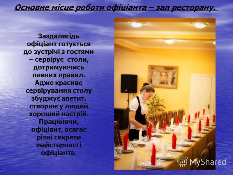 Основне місце роботи офіціанта – зал ресторану. Заздалегідь офіціант готується до зустрічі з гостями – сервірує столи, дотримуючись певних правил. Адже красиве сервірування столу збуджує апетит, створює у людей хороший настрій. Працюючи, офіціант, ос