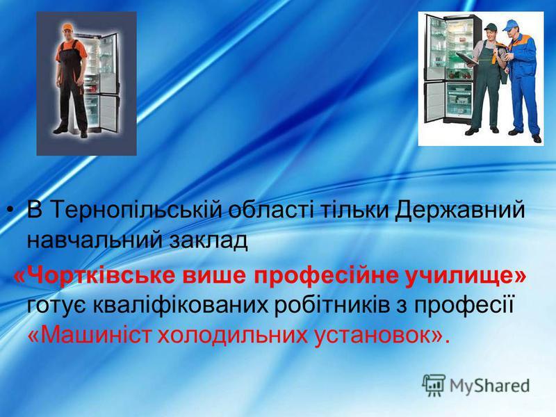 В Тернопільській області тільки Державний навчальний заклад «Чортківське више професійне училище» готує кваліфікованих робітників з професії «Машиніст холодильних установок».