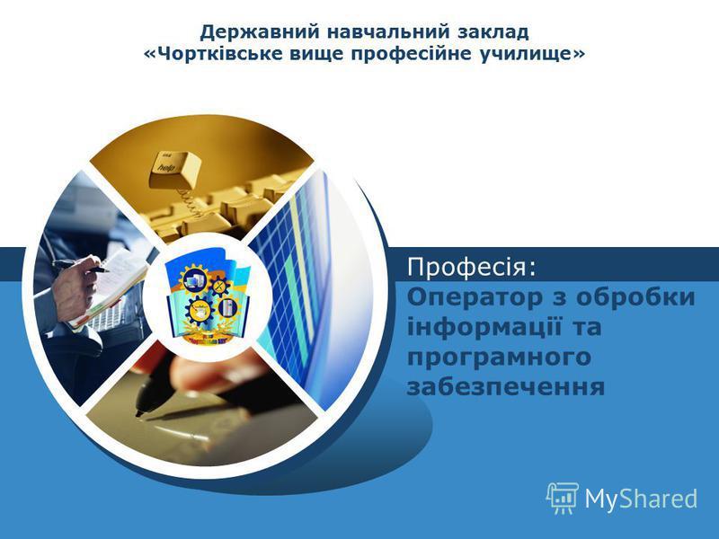 LOGO Державний навчальний заклад «Чортківське вище професійне училище» Професія: Оператор з обробки інформації та програмного забезпечення