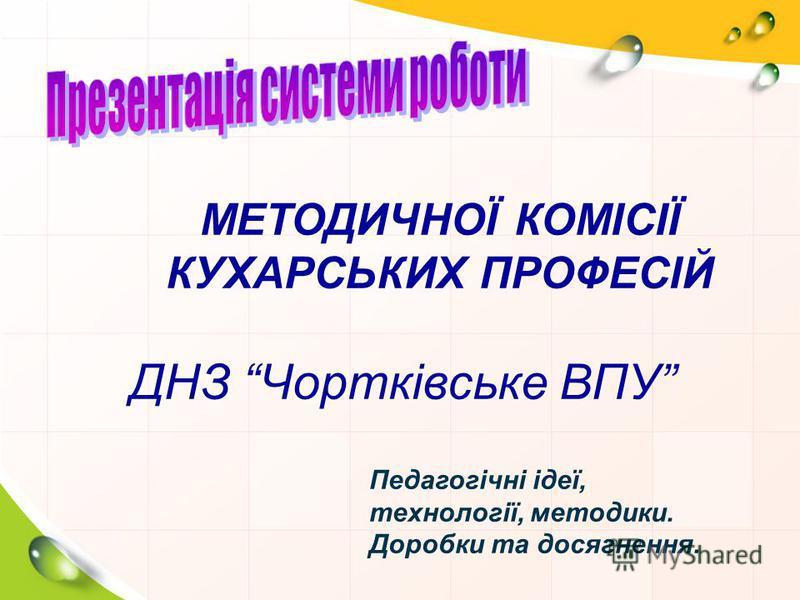 МЕТОДИЧНОЇ КОМІСІЇ КУХАРСЬКИХ ПРОФЕСІЙ ДНЗ Чортківське ВПУ Педагогічні ідеї, технології, методики. Доробки та досягнення.
