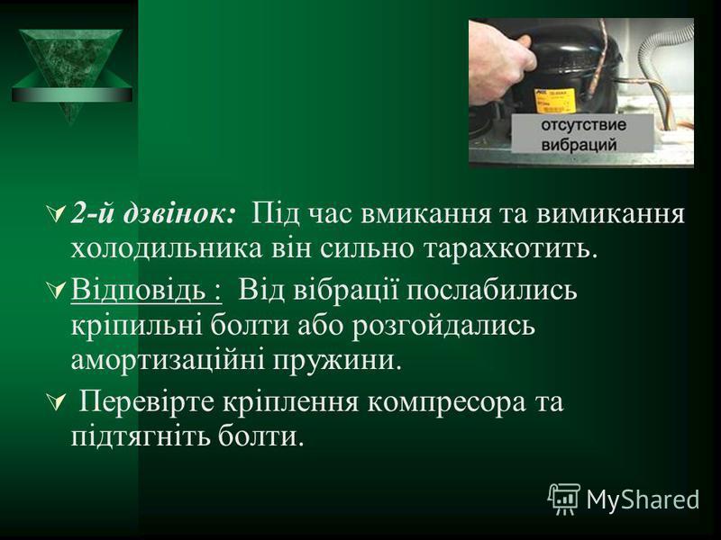 2-й дзвінок: Під час вмикання та вимикання холодильника він сильно тарахкотить. Відповідь : Від вібрації послабились кріпильні болти або розгойдались амортизаційні пружини. Перевірте кріплення компресора та підтягніть болти.
