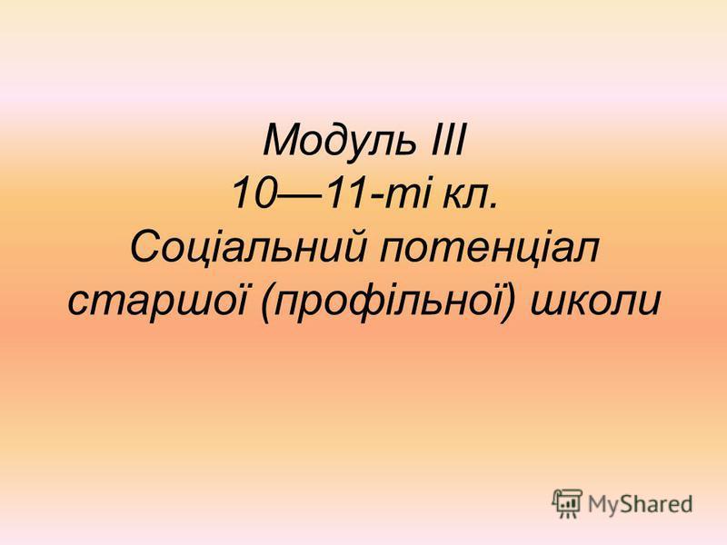 Модуль III 1011-ті кл. Соціальний потенціал старшої (профільної) школи