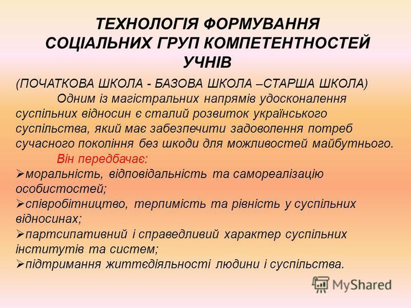 ТЕХНОЛОГІЯ ФОРМУВАННЯ СОЦІАЛЬНИХ ГРУП КОМПЕТЕНТНОСТЕЙ УЧНІВ (ПОЧАТКОВА ШКОЛА - БАЗОВА ШКОЛА –СТАРША ШКОЛА) Одним із магістральних напрямів удосконалення суспільних відносин є сталий розвиток українського суспільства, який має забезпечити задоволення