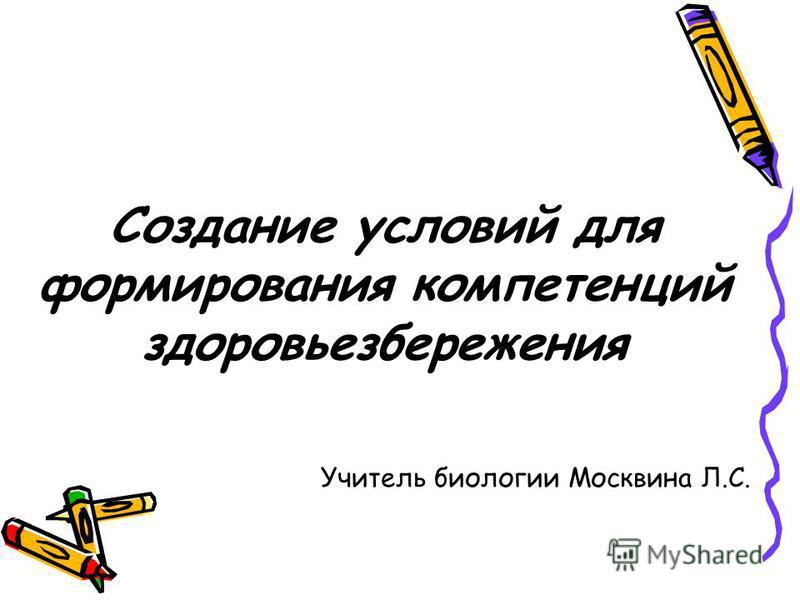 Создание условий для формирования компетенций здоровьезбережения Учитель биологии Москвина Л.С.