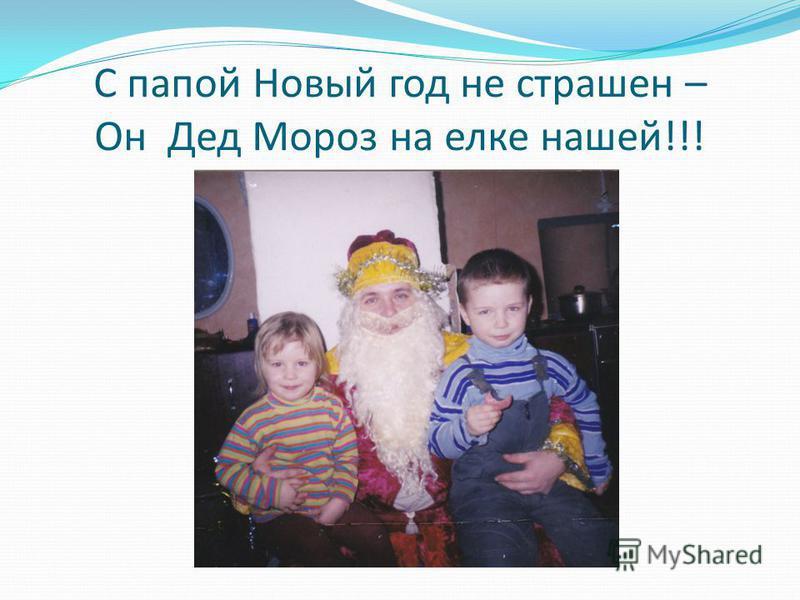 С папой Новый год не страшен – Он Дед Мороз на елке нашей!!!