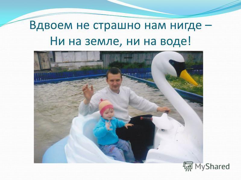 Вдвоем не страшно нам нигде – Ни на земле, ни на воде!
