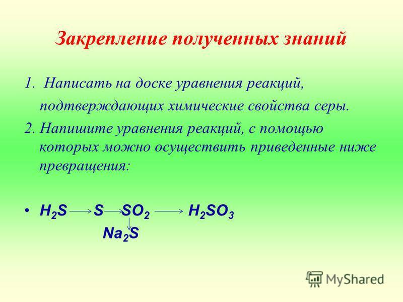 Закрепление полученных знаний 1. Написать на доске уравнения реакций, подтверждающих химические свойства серы. 2. Напишите уравнения реакций, с помощью которых можно осуществить приведенные ниже превращения: H 2 S S SO 2 H 2 SO 3 Na 2 S