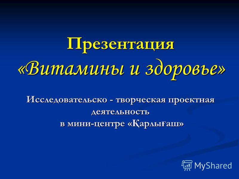 Презентация «Витамины и здоровье» Исследовательско - творческая проектная деятельность в мини-центре « Қ орлы ғ аш»