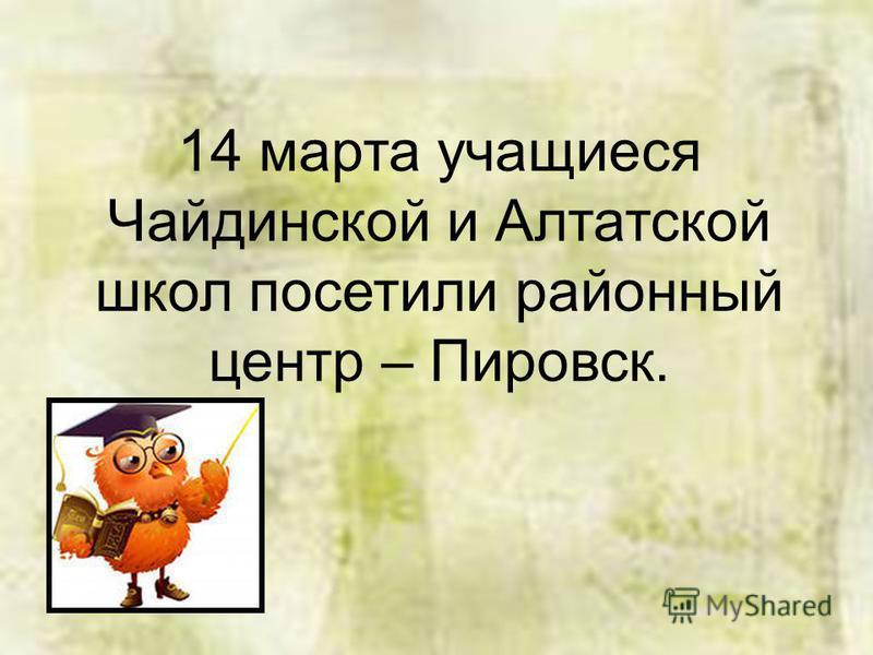 14 марта учащиеся Чайдинской и Алтатской школ посетили районный центр – Пировск.